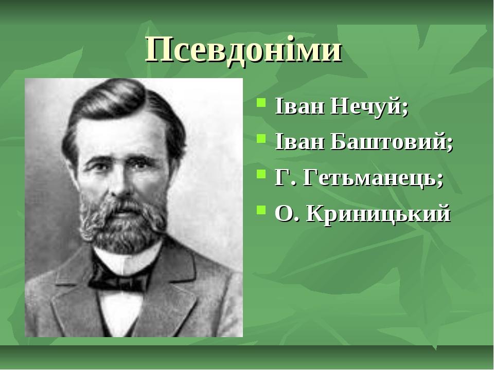 Псевдоніми Іван Нечуй; Іван Баштовий; Г. Гетьманець; О. Криницький