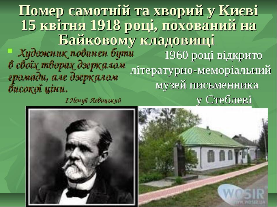 Помер самотній та хворий у Києві 15 квітня 1918 році, похований на Байковому...