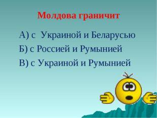 Молдова граничит А) с Украиной и Беларусью Б) с Россией и Румынией В) с Украи