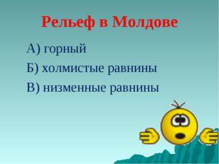 Рельеф в Молдове А) горный Б) холмистые равнины В) низменные равнины