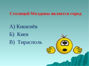 Столицей Молдовы является город А) Кишенёв Б) Киев В) Тирасполь