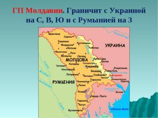 ГП Молдавии. Граничит с Украиной на С, В, Ю и с Румынией на З