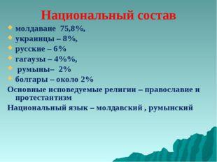 Национальный состав молдаване 75,8%, украинцы – 8%, русские – 6% гагаузы – 4%