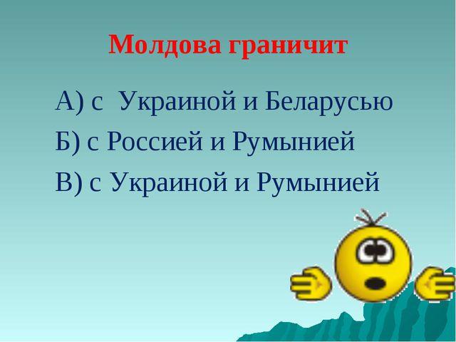Молдова граничит А) с Украиной и Беларусью Б) с Россией и Румынией В) с Украи...