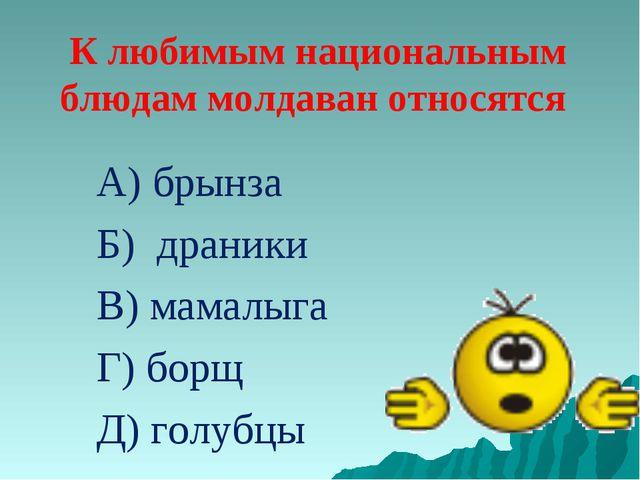 К любимым национальным блюдам молдаван относятся А) брынза Б) драники В) мама...