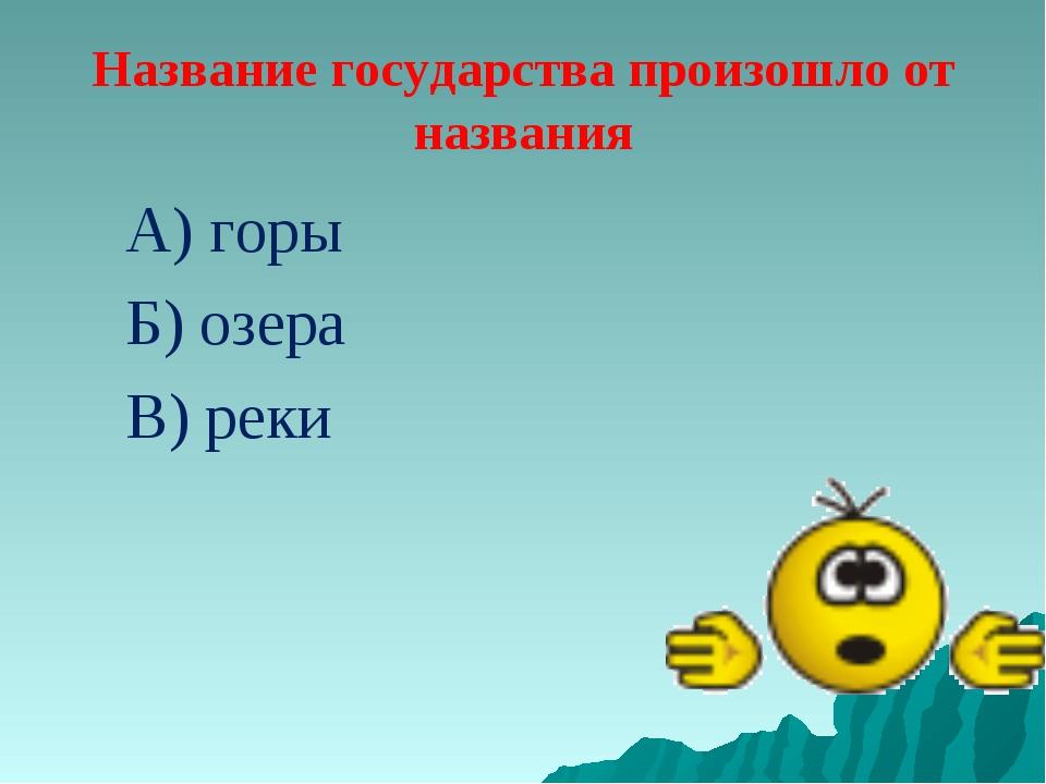 Название государства произошло от названия А) горы Б) озера В) реки