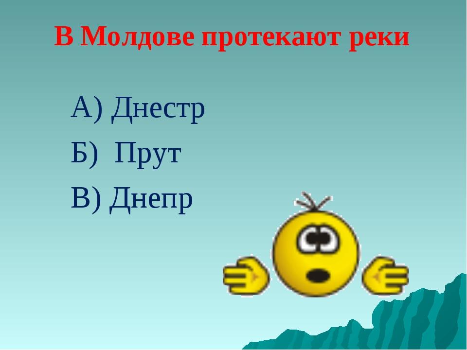 В Молдове протекают реки А) Днестр Б) Прут В) Днепр