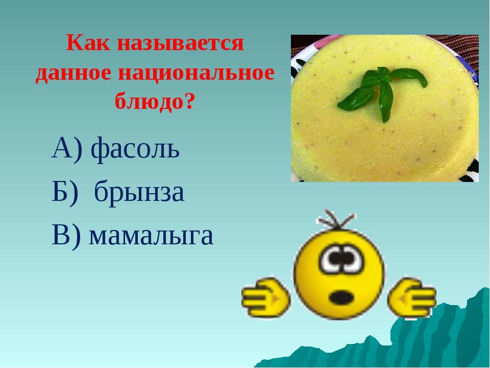 Как называется данное национальное блюдо? А) фасоль Б) брынза В) мамалыга