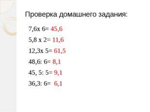 Проверка домашнего задания: 7,6х 6= 45,6 5,8 х 2= 11,6 12,3х 5= 61,5 48,6: 6=
