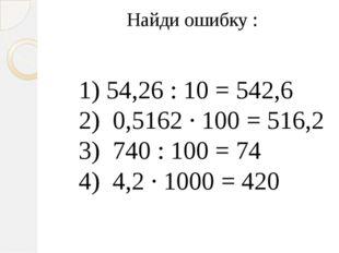 Найди ошибку : 1) 54,26 : 10 = 542,6 2) 0,5162 · 100 = 516,2 3) 740 : 100 = 7
