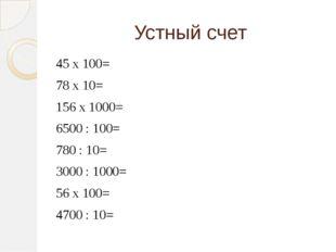 Устный счет 45 х 100= 78 х 10= 156 х 1000= 6500 : 100= 780 : 10= 3000 : 1000=