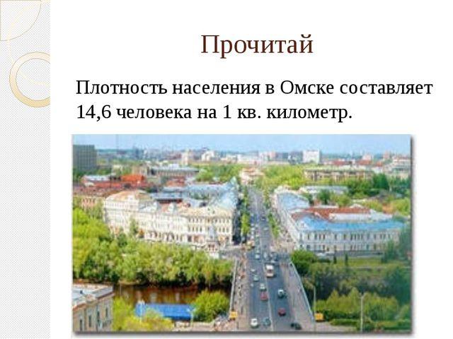 Прочитай Плотность населения в Омске составляет 14,6 человека на 1 кв. киломе...