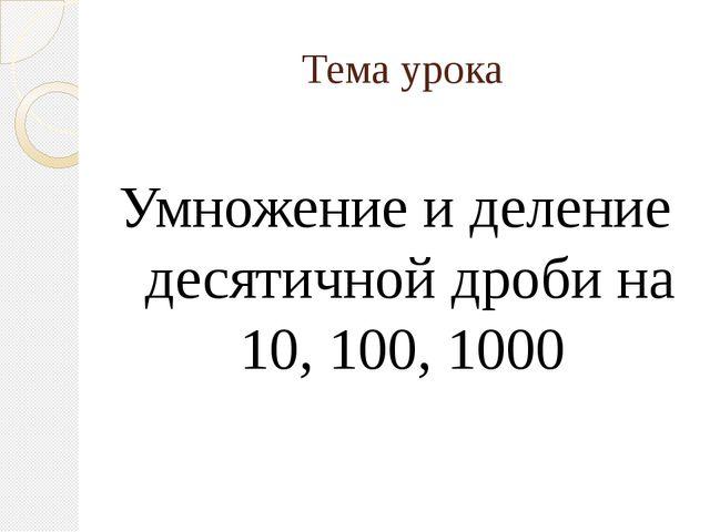 Тема урока Умножение и деление десятичной дроби на 10, 100, 1000