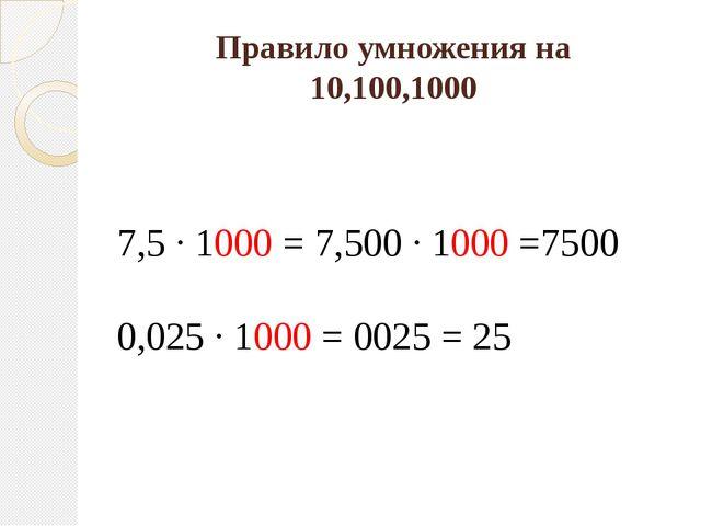 Правило умножения на 10,100,1000 7,5 · 1000 = 7,500 · 1000 =7500 0,025 · 1000...