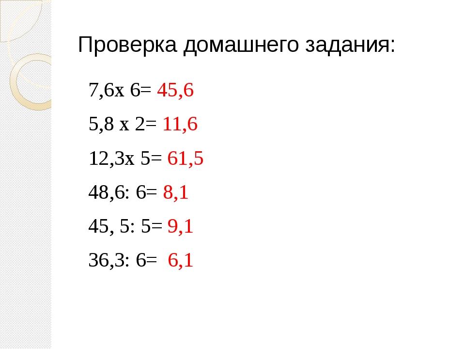 Проверка домашнего задания: 7,6х 6= 45,6 5,8 х 2= 11,6 12,3х 5= 61,5 48,6: 6=...