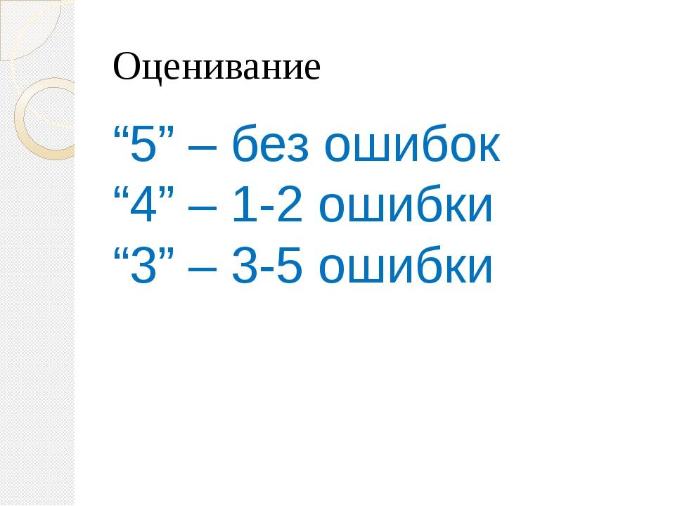 """Оценивание """"5"""" – без ошибок """"4"""" – 1-2 ошибки """"3"""" – 3-5 ошибки"""