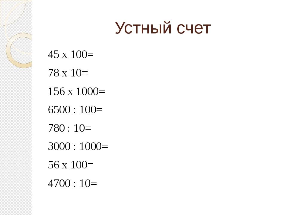 Устный счет 45 х 100= 78 х 10= 156 х 1000= 6500 : 100= 780 : 10= 3000 : 1000=...