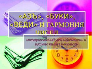 «АЗЪ», «БУКИ», «ВЕДИ» И ГАРМОНИЯ ЧИСЕЛ Интегрированный урок математики и русс