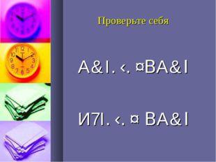 Проверьте себя А&І. ‹. ¤ВА&І И7І. ‹. ¤ ВА&І