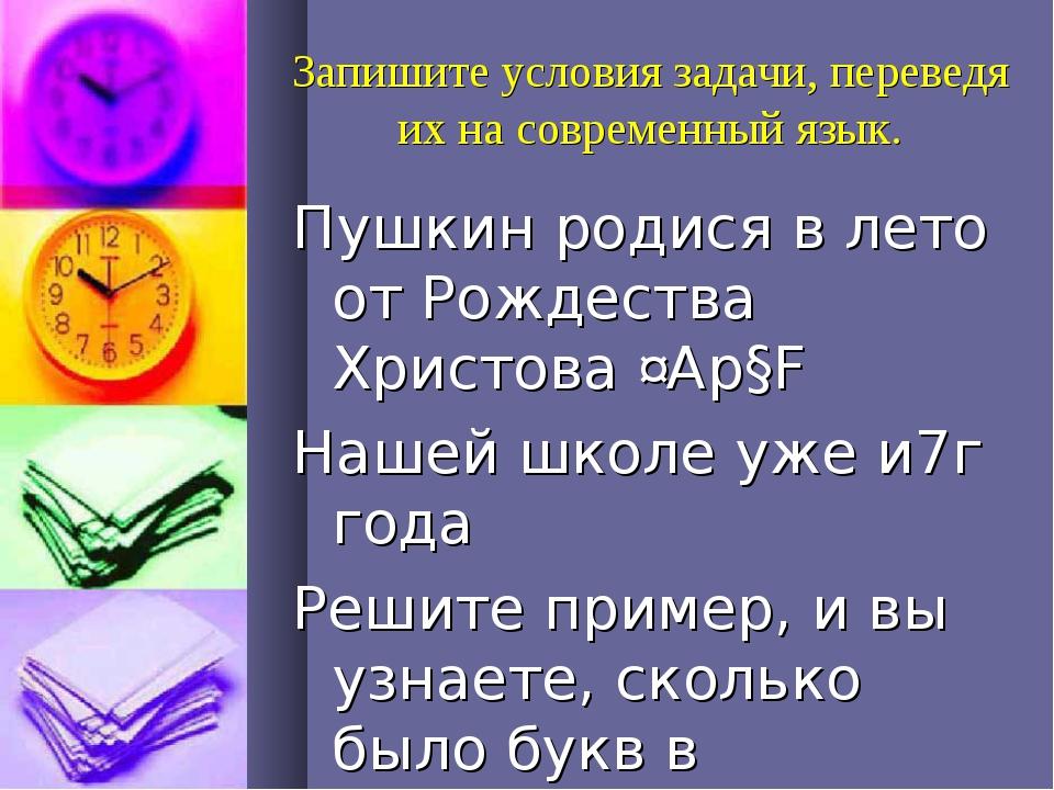 Запишите условия задачи, переведя их на современный язык. Пушкин родися в лет...