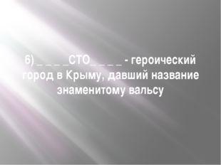 6) _ _ _ _СТО_ _ _ _ - героический город в Крыму, давший название знаменитому