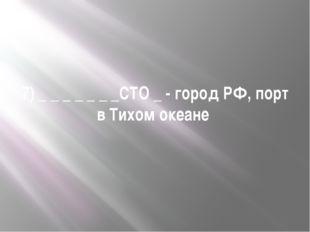 7) _ _ _ _ _ _ _СТО _ - город РФ, порт в Тихом океане