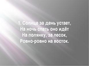 1. Солнце за день устает, На ночь спать оно идёт На полянку, за лесок, Ровно-