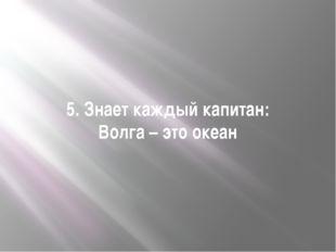 5. Знает каждый капитан: Волга – это океан