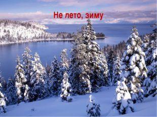 Не лето, зиму