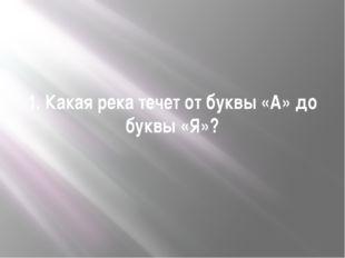 1. Какая река течет от буквы «А» до буквы «Я»?