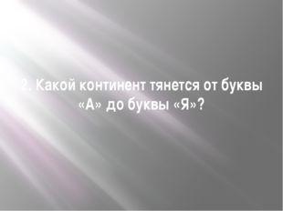 2. Какой континент тянется от буквы «А» до буквы «Я»?
