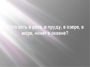 6.Что есть в реке, в пруду, в озере, в море, нонет в океане?