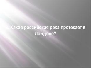 8. Какая российская река протекает в Лондоне?