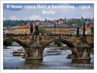 В Чехии- город Мост, в Белоруссии – город Мосты