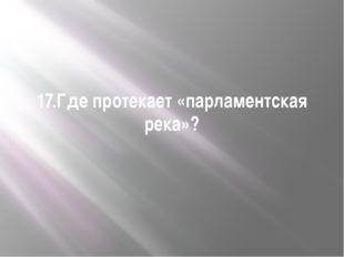 17.Где протекает «парламентская река»?