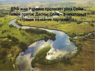 ВРФ и на Украине протекает река Сейм- левый приток Десны. Сейм – в некоторых