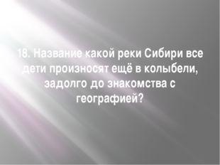 18. Название какой реки Сибири все дети произносят ещё в колыбели, задолго до