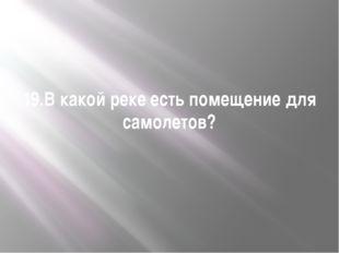 19.В какой реке есть помещение для самолетов?