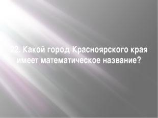 22. Какой город Красноярского края имеет математическое название?