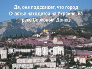 Да, она подскажет, что город Счастье находится на Украине, на реке Северный Д