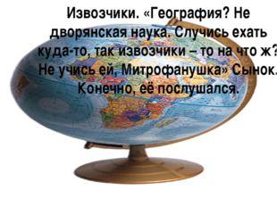 Извозчики. «География? Не дворянская наука. Случись ехать куда-то, так извозч