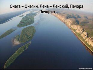 Онега – Онегин, Лена – Ленский, Печора -Печорин