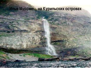 Илья Муромец, на Курильских островах