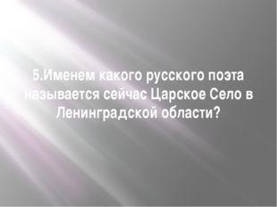 5.Именем какого русского поэта называется сейчас Царское Село в Ленинградской