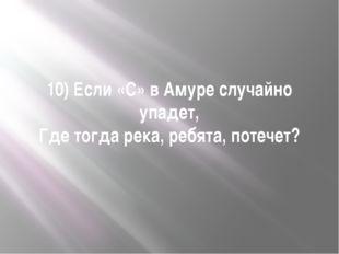 10) Если «С» в Амуре случайно упадет, Где тогда река, ребята, потечет?