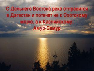 С Дальнего Востока река отправится в Дагестан и потечет не к Охотскому морю,