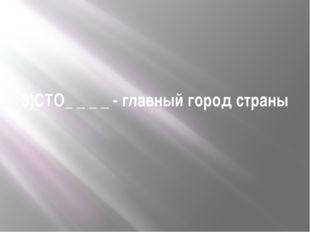 3)СТО_ _ _ _ - главный город страны