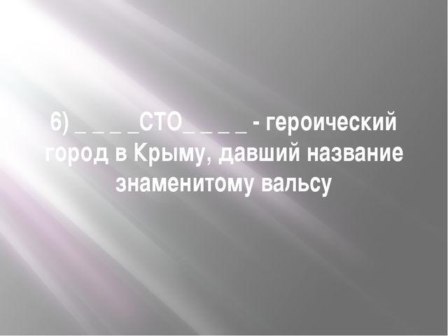 6) _ _ _ _СТО_ _ _ _ - героический город в Крыму, давший название знаменитому...