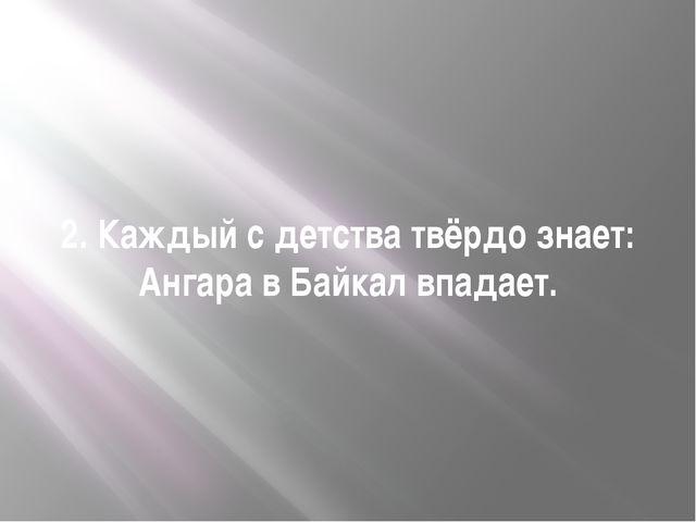 2. Каждый с детства твёрдо знает: Ангара в Байкал впадает.