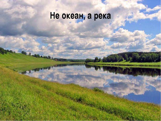Не океан, а река